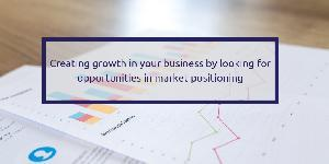 Creating growth in your business by looking for opportunities in market positioning