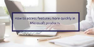 How to access features more quickly in Microsoft products